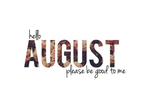 Hello August   My Month   Please Be Good To Me :)