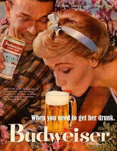 """Vintage ad of Budweiser. """"When you need to get her drunk."""""""