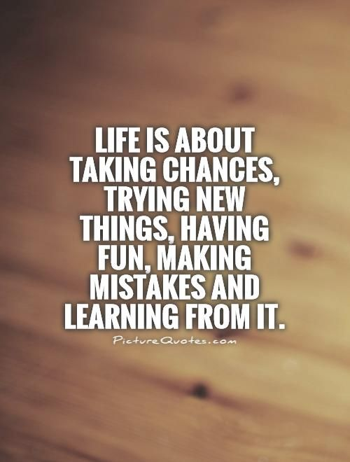 Life Is About Taking Chances Trying New Things Having Fun Making