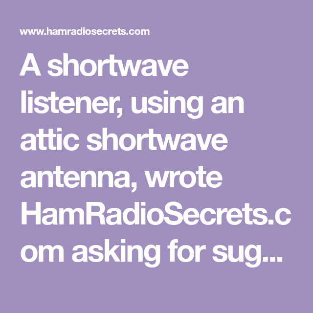 A Shortwave Listener Using An Attic Shortwave Antenna Wrote Hamradiosecrets Com Asking For Suggestions On How To Improve His Rece Short Waves Antenna Improve