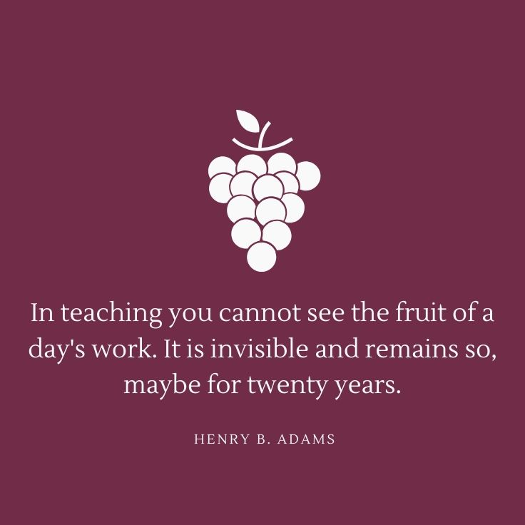 """""""In Teaching You Cannot See The Fruit Of A Day's Work. It"""