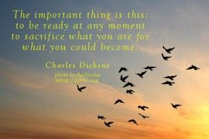 #charlesdickens http://www.verybestquotes.com/wp-content/uploads/2012/09/Change-quotes-The-important-thing-is-this-to-be-ready-at-any-moment-to-sacrifice-what-you-are-for-what-you-could-become.-Charles-Dickens-300x200.jpg