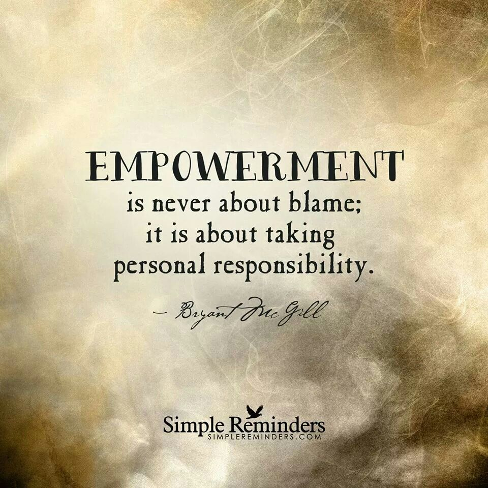 Empowerment Is Never About Blame It Is About Taking Personal Responsibility Empowerment Quotes Responsibility Quotes Simple Reminders