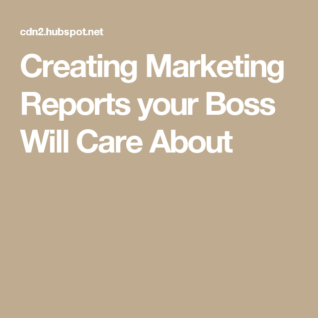 Creating Marketing Reports Your Boss Will Care About  Work