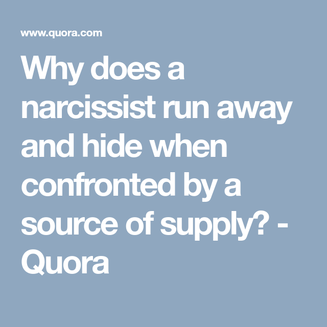 Why does a narcissist run away and hide when confronted by a source