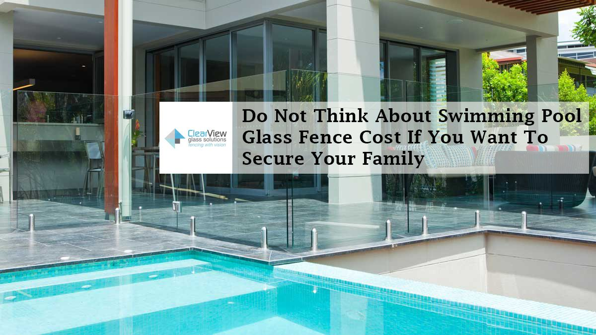 Do Not Think About Swimming Pool Glass Fence Cost If You Want To Secure Your Family Swimming Pools Pool Glass Fence