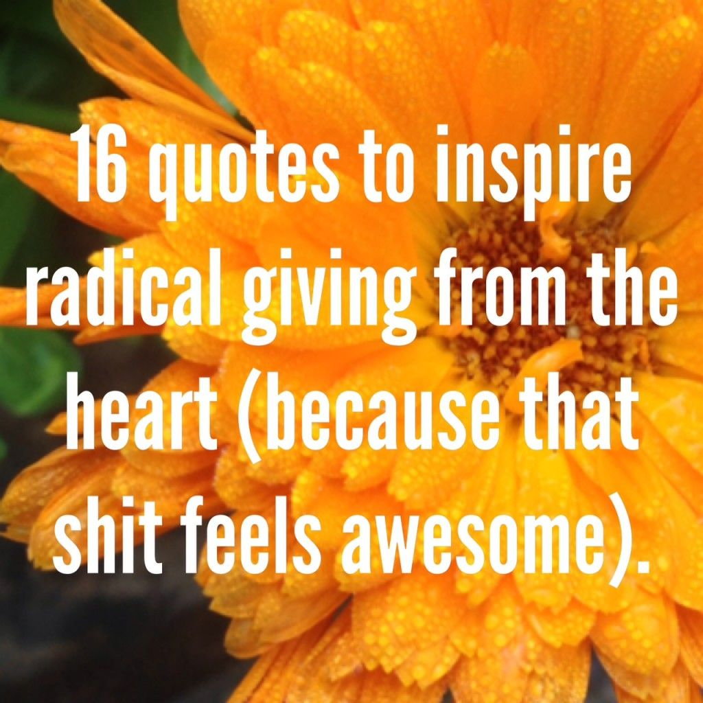 Quotes That Inspire 16 Quotes To Inspire Radical Giving From The Heartbecause That