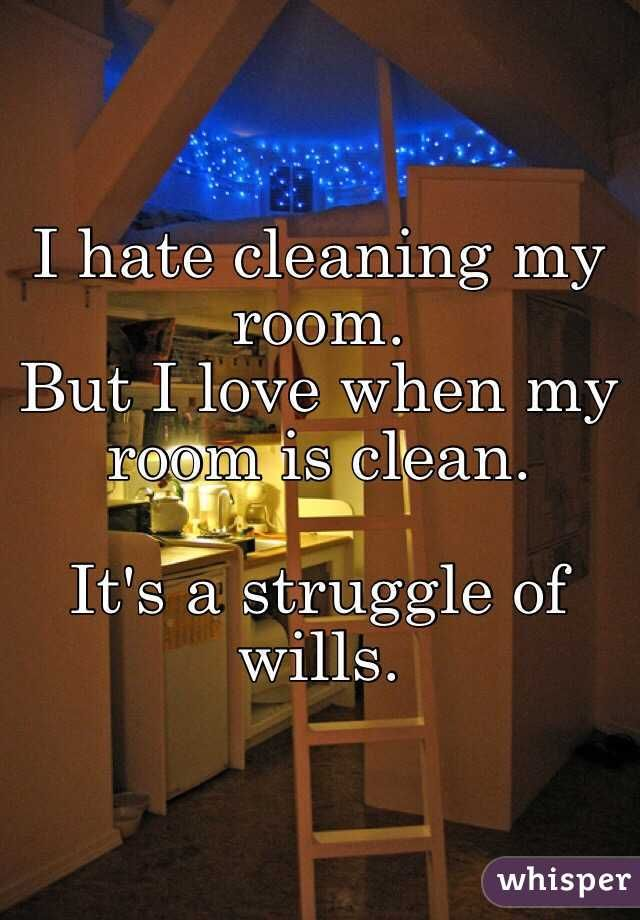 I hate cleaning my room. But I love when my room is clean. It\'s ...
