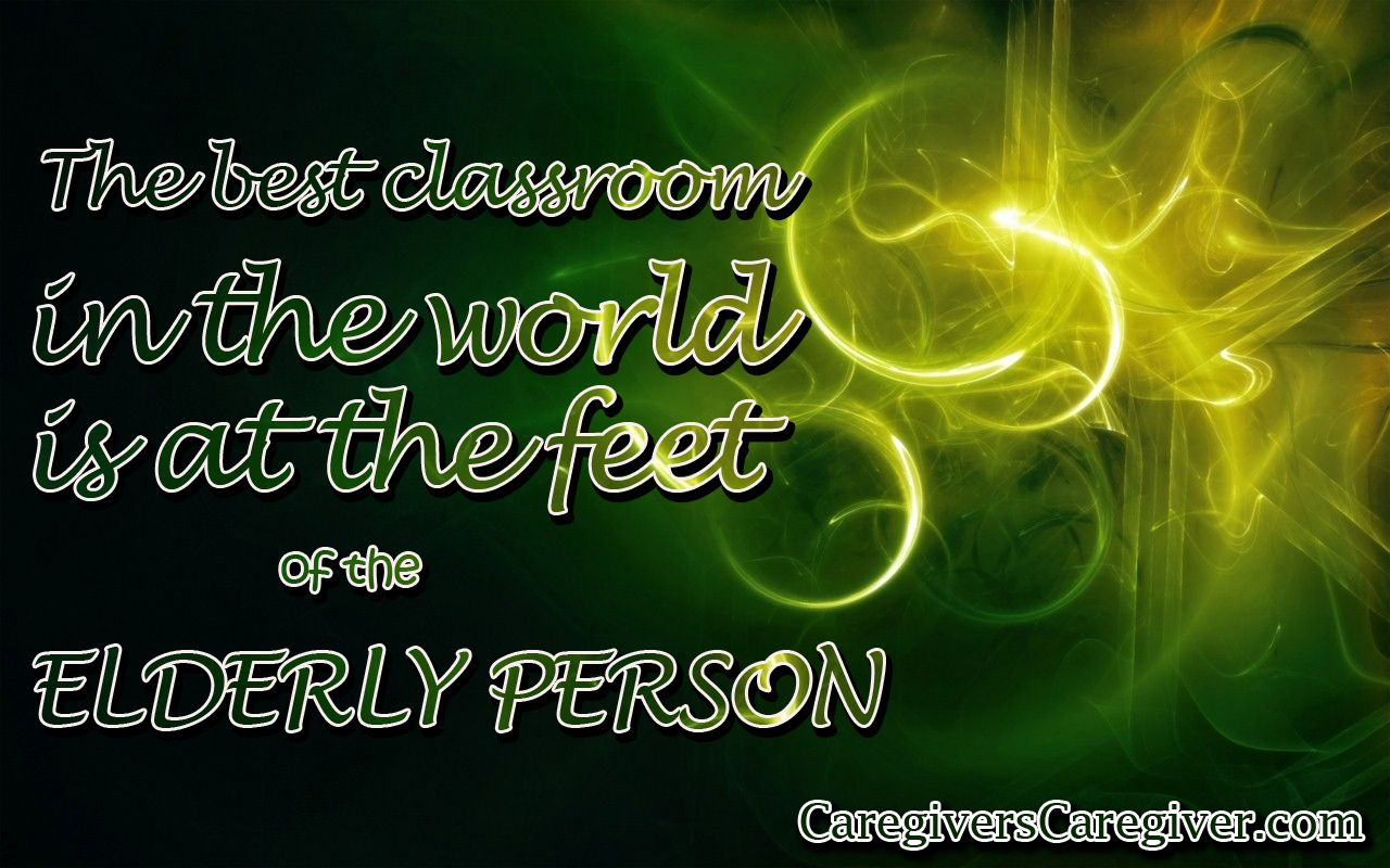The best classroom in the world is at the feet of an elderly person. #Learning #ElderlyPerson #Caregiver #Caregiving #CaregiversCaregiver www.CaregiversCaregivers.com