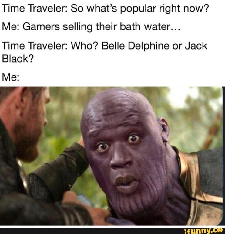 Time Traveler So What S Popular Right Now Me Gamers Selling Their Bath Water Time Traveler Who Belle Delphine Or Jack Black Ifunny Gamer Humor Best Memes Memes
