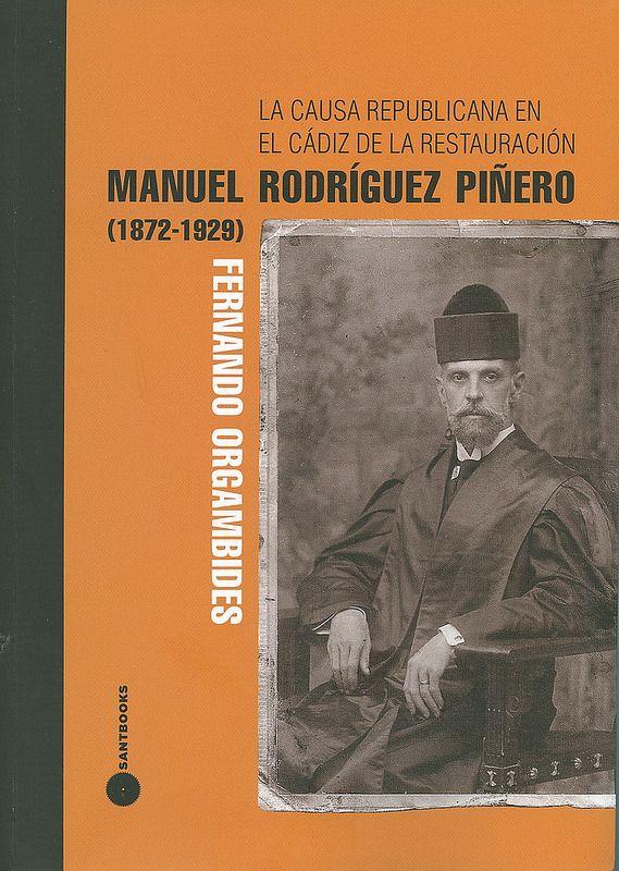 La causa republicana en el Cádiz de la Restauración : Manuel Rodríguez Piñero (1872-1929) / Fernando Orgambides ; con prólogo de Bartolomé Clavero, 2014