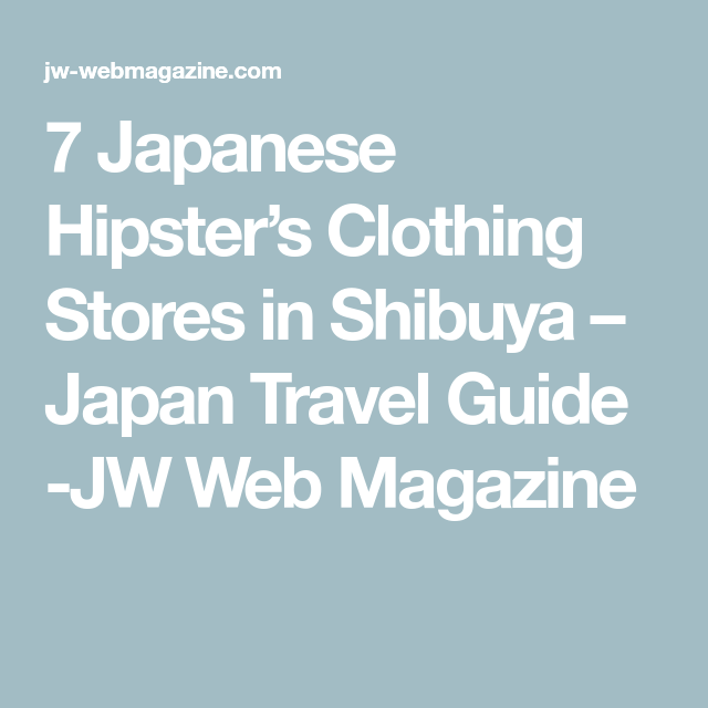 7 Japanese Hipster S Clothing Stores In Shibuya With Images