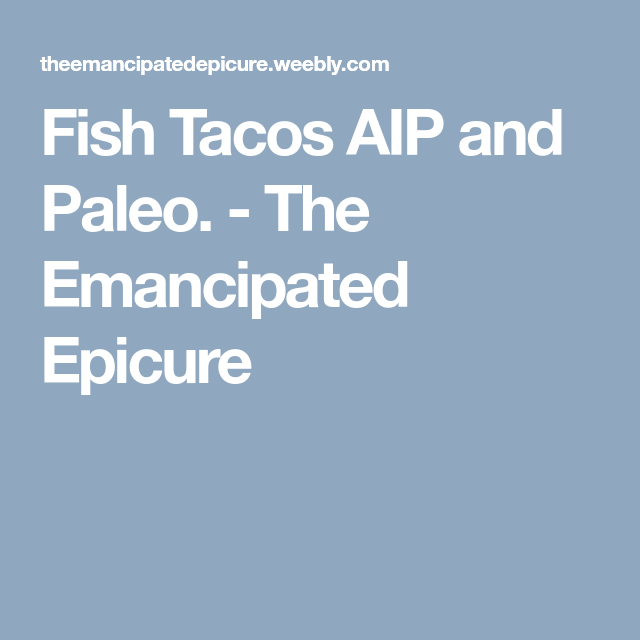 Fish Tacos AIP and Paleo. - The Emancipated Epicure