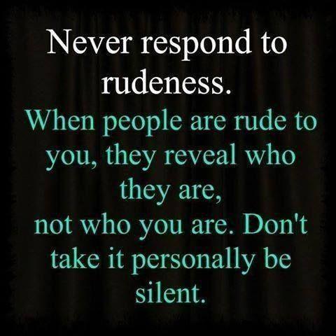 Nunca responda a la grosería. cuando la gente es grosera con usted, revelan quiénes son. no lo que eres. No lo tome como algo personal
