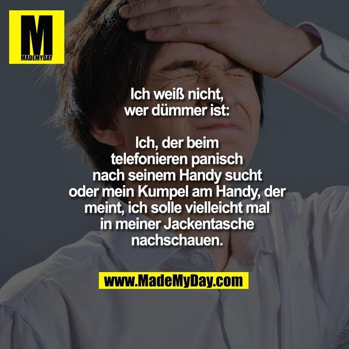 Ich weiß nicht, wer dümmer ist: Ich, der beim telefonieren panisch nach seinem… I do not know who is more stupid: I, the phone searches panic for his cell phone or my buddy on the phone, who thinks I should maybe look in my jacket pocket.