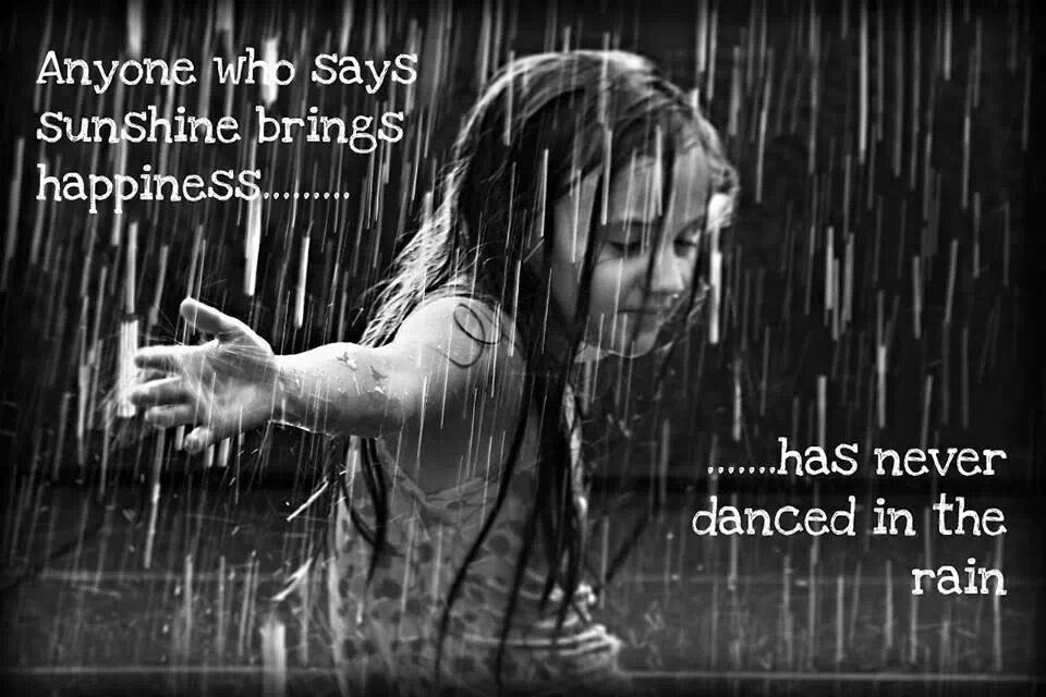 Anyone who says sunshine brings happiness....has never danced in the rain.