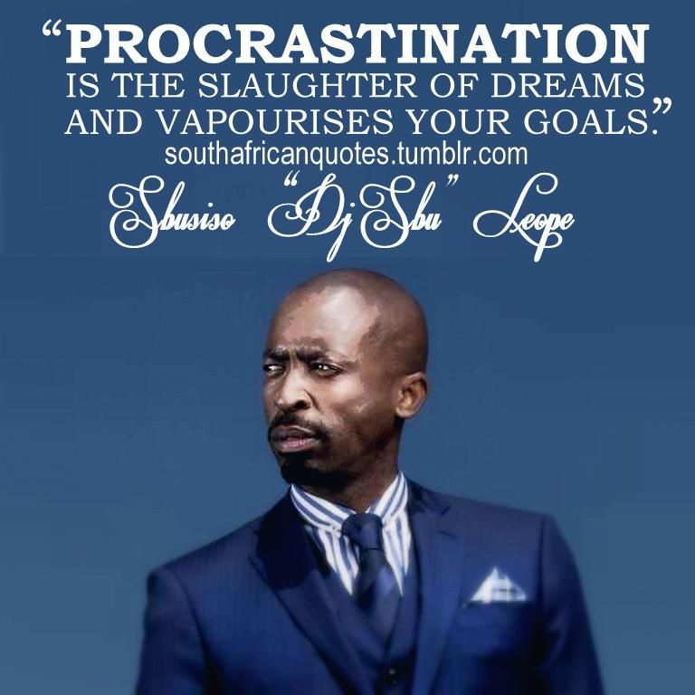 Quote Sibusiso Dj Sbu Leope Procrastination Is The Slaughter Of Dreams And Vapourises Your Goals African Quotes South African Quote Share Quotes