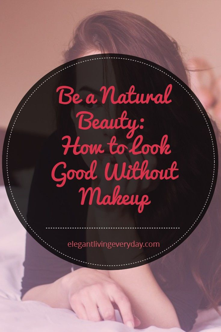 Be a Natural Beauty: How to Look Good Without Makeup in ...