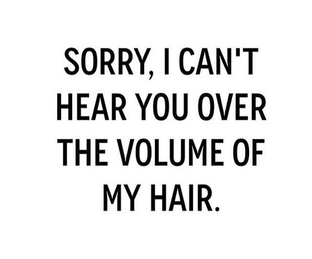 Sorry I Cant Hear You Over The Volume Of My Hair Hair