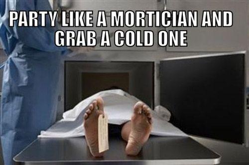 Party like a mortician Mortuary Humor Pinterest Hilarious - mortician job description