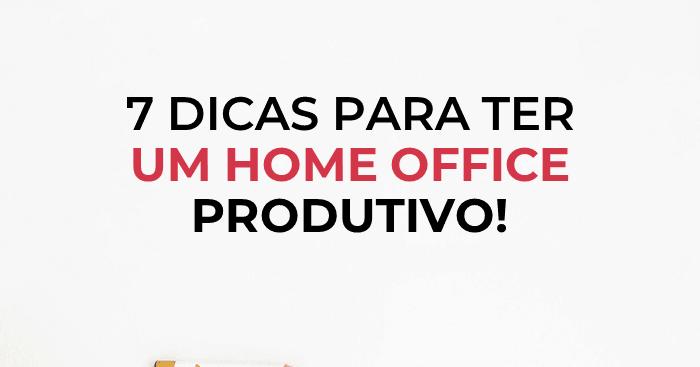 Como ter um home office produtivo? 7 dicas para qu...