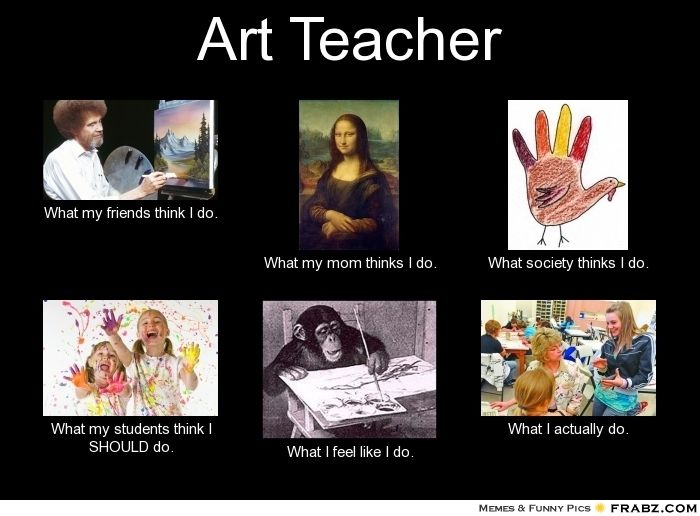 Art Teacher Meme Generator What I Do Art Jokes Art Classroom Management Art Teacher Meme