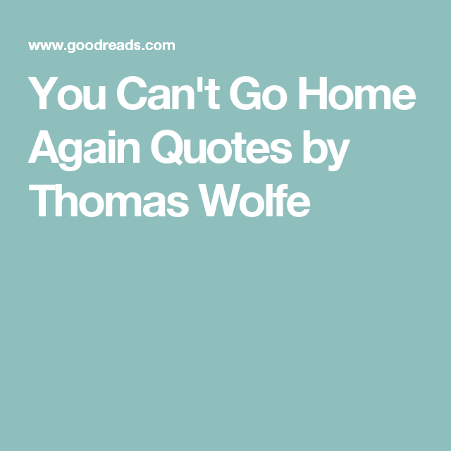 You Cant Go Home Again Quotes By Thomas Wolfe Written Inspiration