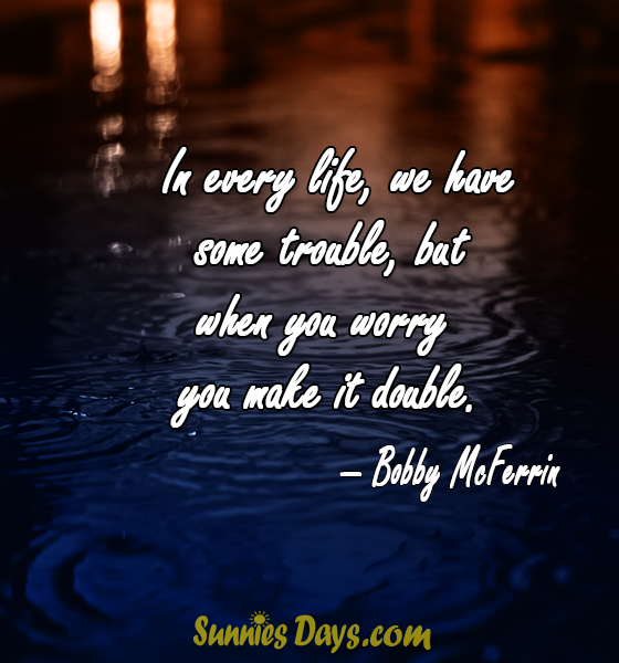 In Every Life We Have Some Trouble But When You Worry You Make It Double Bobby Mcferrin Bobbymcferrin Bobbymcferrinquotes No Worries Life Quotes Life