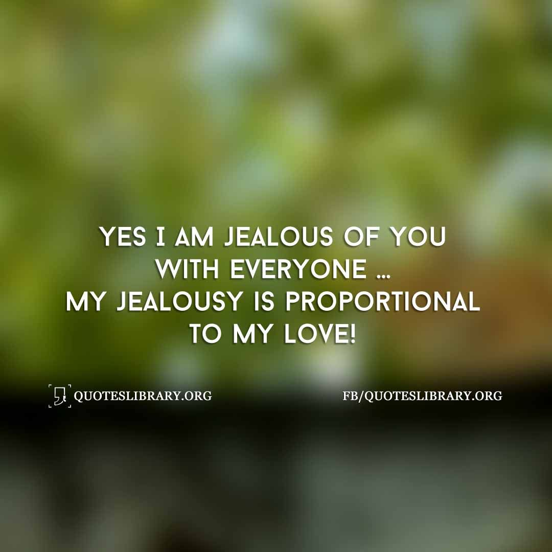 Love Jealousy Quotes Yes I Am Jealous Of You With Everyone My Jealousy Is Proportional