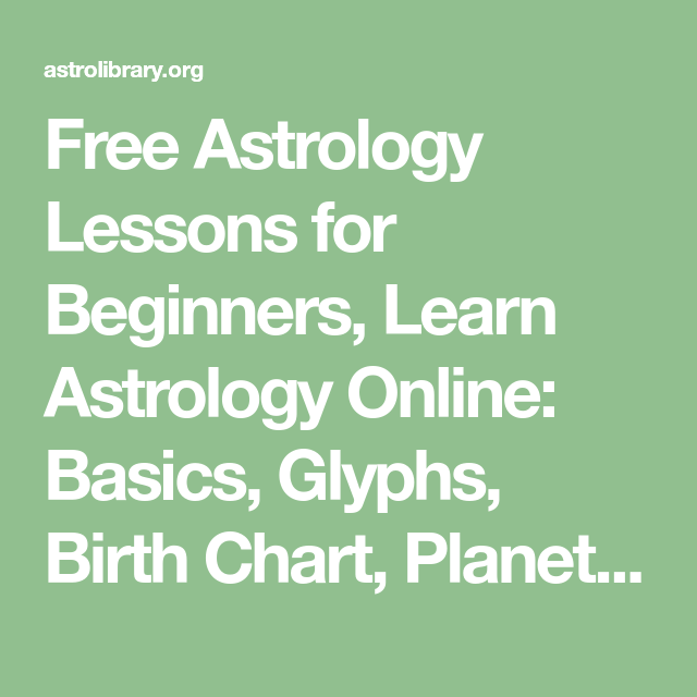 Free Astrology Lessons For Beginners Learn Astrology Online Basics Glyphs Birth Chart Planets Zodiac Signs Elements Synastry And More