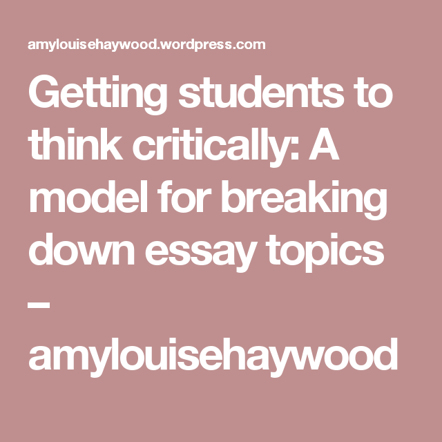 High School Entrance Essay Examples Getting Students To Think Critically A Model For Breaking Down Essay Topics   Amylouisehaywood High School Admission Essay Sample also Example Essay English Getting Students To Think Critically A Model For Breaking Down  Short Essays For High School Students