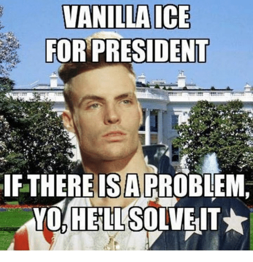 Vanilla Ice Presidents And Mexican Word Of The Day Vanilla Ice For President If There Is Arroblem Vanilla Ice Morning Humor Funny Pictures