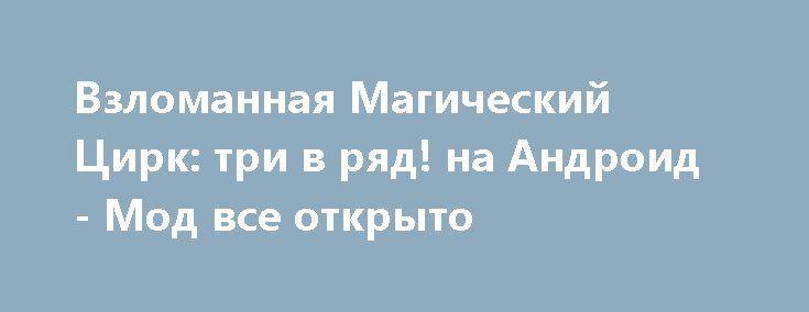 Взломанная Магический Цирк: три в ряд! на Андроид - Мод все открыто http://android-gamerz.ru/1468-vzlomannaya-magicheskiy-cirk-tri-v-ryad-na-android-mod-vse-otkryto.html