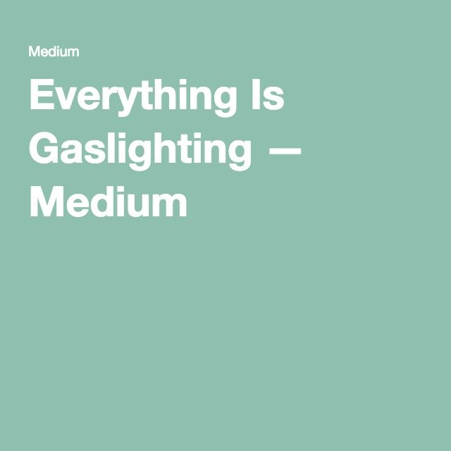 Everything Is Gaslighting — Medium
