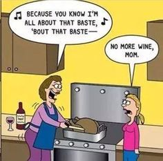 I'm all about that Baste... No more wine Mom.                  thanksgiving humor, funny, jokes, lol, ***Click for all pics***