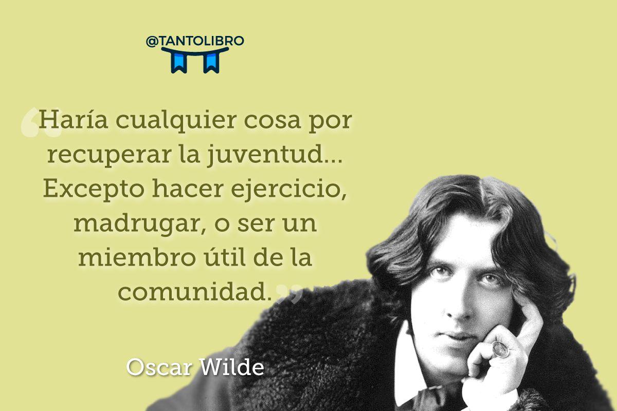 """""""Haría cualquier cosa por recuperar la juventud... Excepto hacer ejercicio, madrugar, o ser un miembro útil de la comunidad"""" Oscar Wilde"""