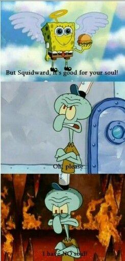 But Squidward Its Good For Your Soul Spongebob Funny Squidward Tentacles Funny Spongebob Memes