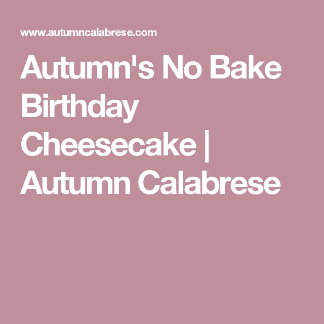 Autumns No Bake Birthday Cheesecake Autumn Calabrese Desserts
