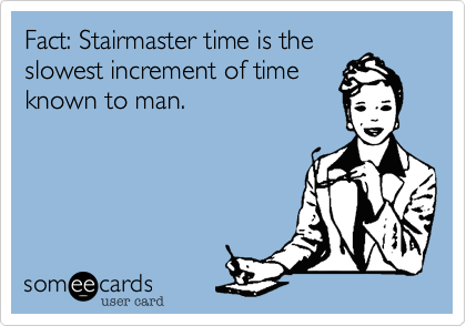Fact: Stairmaster time is the slowest increment of time known to man.