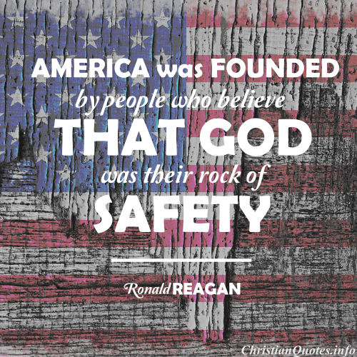 was founded by people who believe that God was their rock of safety. I recognize we must be cautious in claiming that God is on our side, but I think it's all right to keep asking if we're on His side.
