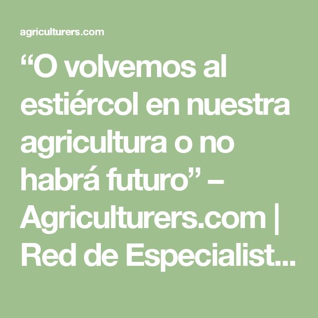 """""""O volvemos al estiércol en nuestra agricultura o no habrá futuro"""" – Agriculturers.com   Red de Especialistas en Agricultura"""