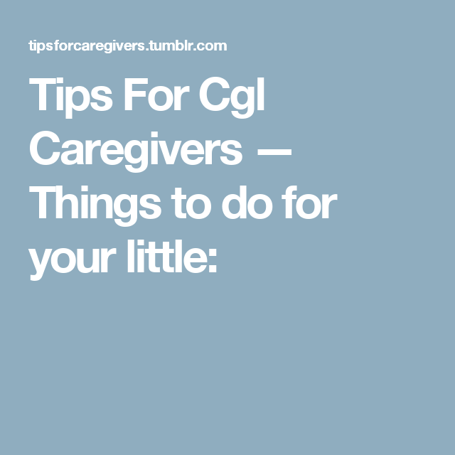 Tips For Cgl Caregivers — Things to do for your little: | what to do