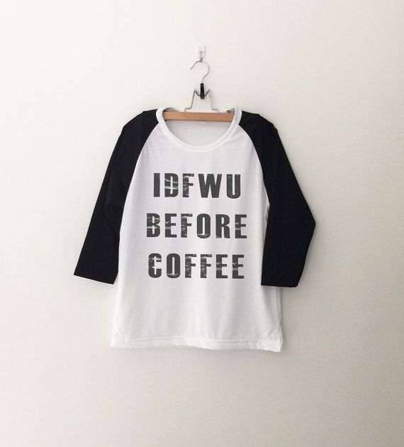 IDFWU before coffee T-Shirt sweatshirt womens girls teens unisex grunge tumblr instagram blogger punk hipster gifts merch
