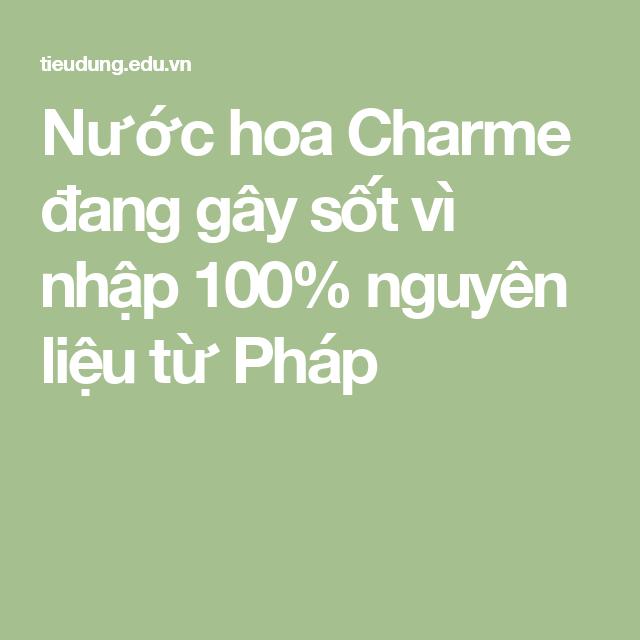 Nước hoa Charme đang gây sốt vì nhập 100% nguyên liệu từ Pháp