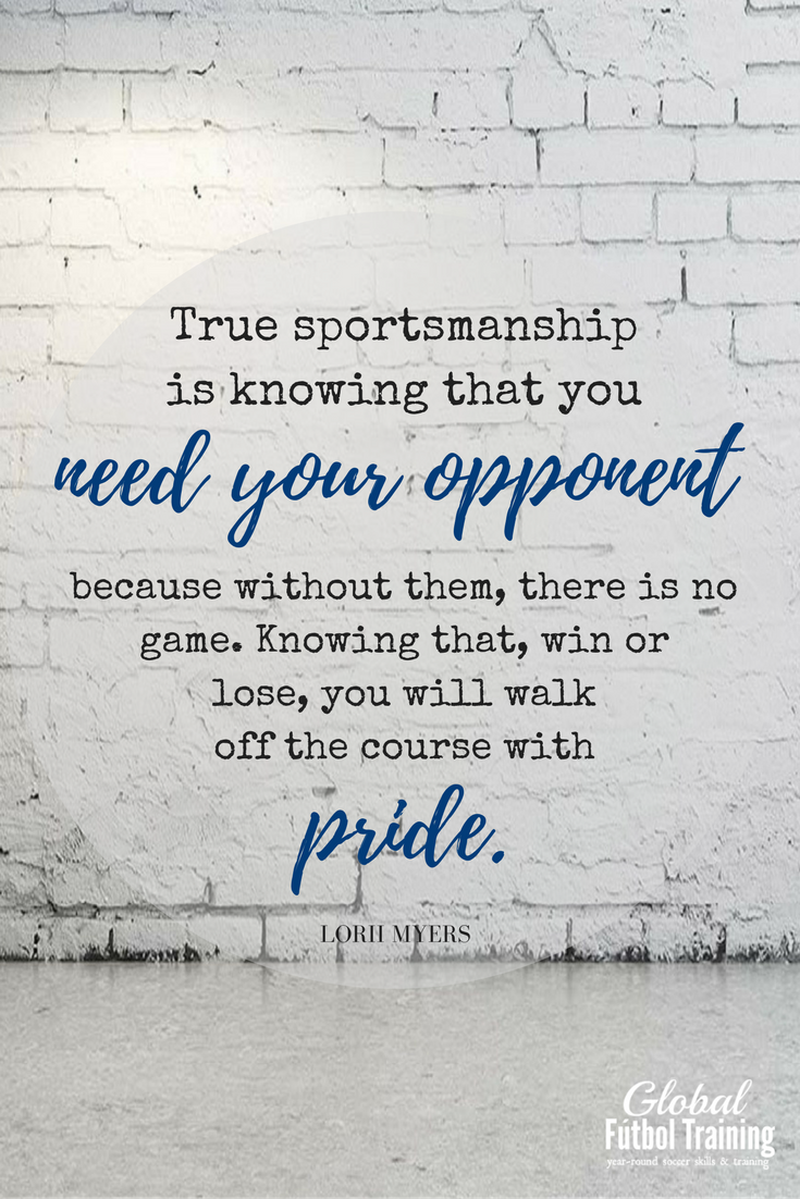 """""""True sportsmanship is knowing that you need your opponent because without them, there is no game. Knowing that, win or lose, you will walk off the course with pride."""" soccer quotes, sports quotes."""
