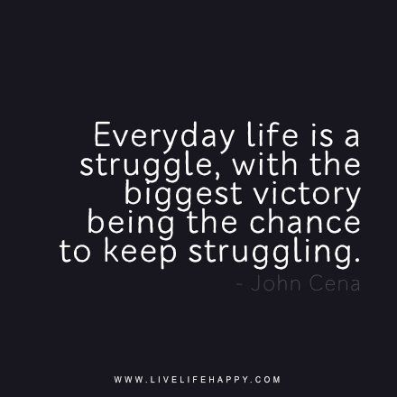Everyday Life Is A Struggle With The Biggest Victory Being The