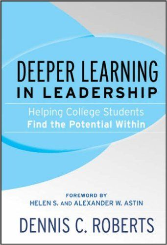 Deeper Learning in Leadership: Helping College Students Find the Potential Within: Dennis C. Roberts, Helen S. Astin, Alexander W. Astin: 9780787985851: Amazon.com: Books