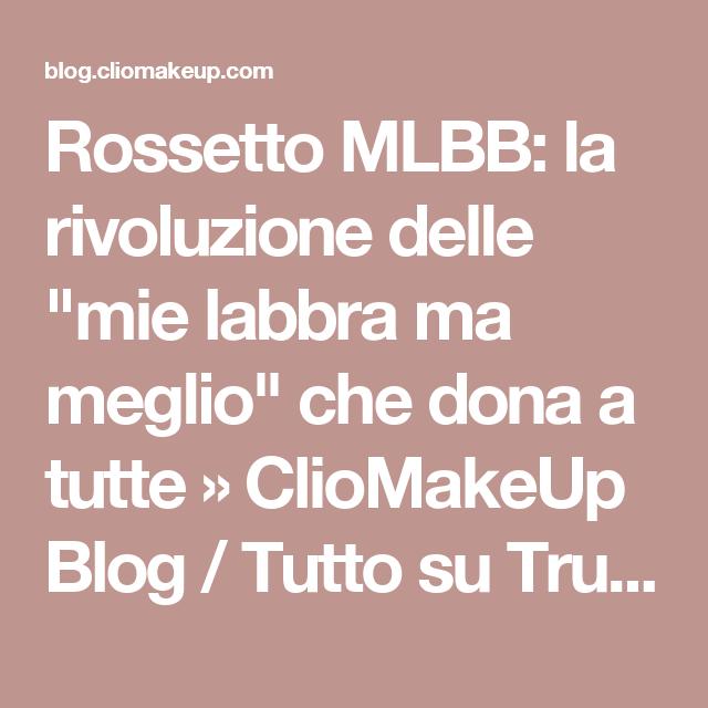 """Rossetto MLBB: la rivoluzione delle """"mie labbra ma meglio"""" che dona a tutte » ClioMakeUp Blog / Tutto su Trucco, Bellezza e Makeup ;)"""