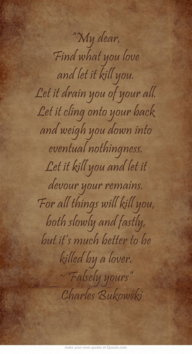 My Dear Find What You Love And Let It Kill You Let It Drain Thoughts Quotes Let It Be Quotes