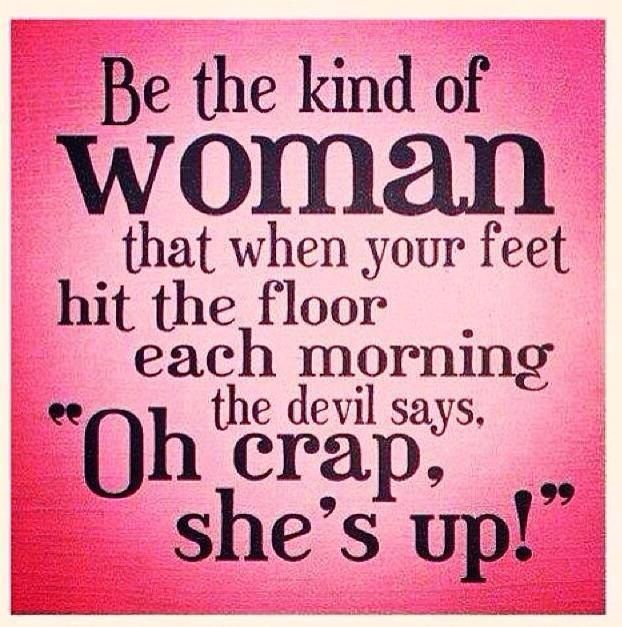 Be The Kind Of Women That When Your Feet Hit The Floor Each Morning